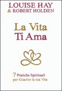 Copertina di 'La vita ti ama. 7 pratiche spirituali per guarire la tua vita'