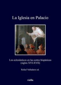 Copertina di 'La Iglesia en Palacio. Los eclesiásticos en las cortes hispánicas (siglos XVI-XVII)'