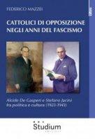 Cattolici di opposizione negli anni del fascismo - Federico Mazzei