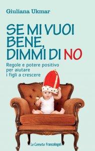 Copertina di 'Se mi vuoi bene, dimmi di no. Regole e potere positivo per aiutare i figli a crescere'
