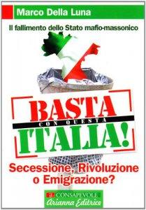 Copertina di 'Basta con questa Italia. Secessione, rivoluzione o emigrazione?'