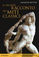 Il grande racconto dei miti classici - Bettini Maurizio