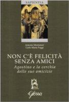 Non c'� felicit� senza amici - Antonio Montanari, Carlo M. Poggi