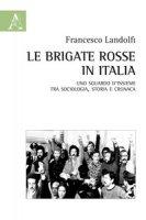 Le Brigate Rosse in Italia. Uno sguardo d'insieme tra sociologia, storia e cronaca - Landolfi Francesco