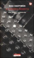 La guerra segreta. Spie, codici e guerriglieri (1939-1945) - Hastings Max