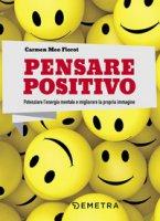 Pensare positivo. Potenziare l'energia mentale e migliorare la propria immagine - Meo Fiorot Carmen