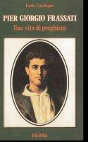 Pier Giorgio Frassati. Una vita di preghiera - Carla Casalegno