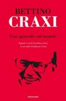 Uno sguardo sul mondo. Appunti e scritti di politica estera - Craxi Bettino