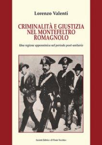 Copertina di 'Criminalità e giustizia nel Montefeltro romagnolo. Una regione appenninica nel periodo post-unitario'
