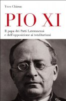 Pio XI. Il papa dei patti lateranensi e dell'opposizione ai totalitarismi - Chiron Yves