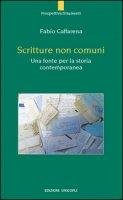 Scritture non comuni. Una fonte per la storia contemporanea - Caffarena Fabio