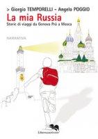La mia Russia. Storie di viaggi da Genova Prà a Mosca - Temporelli Giorgio, Poggio Angelo
