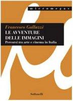 Le avventure delle immagini. Percorsi tra arte e cinema in Italia - Galluzzi Francesco