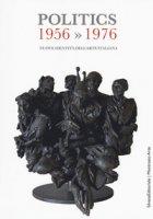 Politics 1956-1976. Nuove identità dell'arte italiana. Catalogo della mostra (Gemonio, 25 novembre 2017-24 marzo 2018; Iseo, 2 marzo-14 aprile 2019). Ediz. a colori