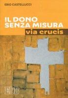 Il dono senza misura. Via crucis - Castellucci Erio