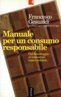Manuale per un consumo responsabile. Dal boicottaggio al commercio equo e solidale - Gesualdi Francesco