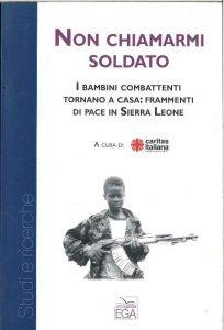 Copertina di 'Non chiamarmi soldato. I bambini combattenti tornano a casa: frammenti di pace in Sierra Leone'
