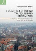 I quartieri di Torino tra equilibrio e mutamento. La struttura socio-spaziale della città dagli anni Settanta a oggi - De Santis Giovanna