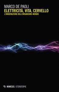 Copertina di 'Elettricità, vita, cervello. L'innervazione dell'organismo-mondo'
