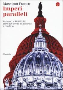 Copertina di 'Imperi paralleli. Vaticano e Stati Uniti: oltre due secoli di alleanza e conflitto'