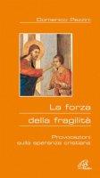 La forza della fragilità. Provocazioni sulla speranza cristiana - Pezzini Domenico