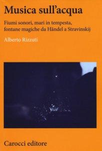 Copertina di 'Musica sull'acqua. Fiumi sonori, mari in tempesta, fontane magiche da Händel a Stravinskij'
