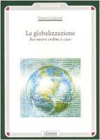 La globalizzazione. Tra nuovo ordine e caos - Cardini Franco