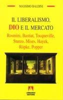 Il liberalismo. Dio e il mercato - Massimo Baldini