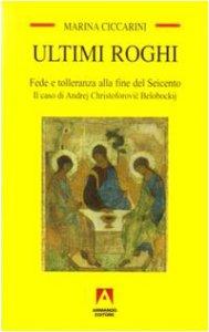 Copertina di 'Ultimi roghi. Fede e tolleranza alla fine del Seicento. Il caso di Andrej Christoforovic Belobockij'