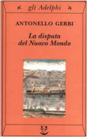 La disputa del Nuovo Mondo. Storia di una polemica (1750-1900) - Gerbi Antonello