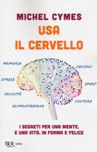 Copertina di 'Usa il cervello. I segreti per una mente, e una vita, in forma e felice'