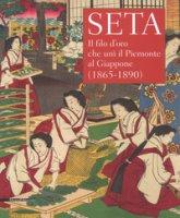 Seta. Il filo d'oro che unì il Piemonte al Giappone (1865-1890). Catalogo della mostra (Racconigi, 14 settembre-20 novembre 2018). Ediz. illustrata