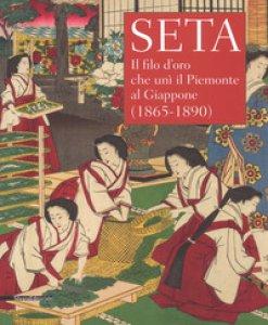Copertina di 'Seta. Il filo d'oro che unì il Piemonte al Giappone (1865-1890). Catalogo della mostra (Racconigi, 14 settembre-20 novembre 2018). Ediz. illustrata'