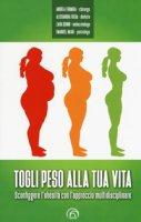 Togli peso alla tua vita. Sconfiggere l'obesità con l'approccio multidsciplinare - Formiga Andrea, Freda Alessandra, Benini Zaira