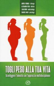 Copertina di 'Togli peso alla tua vita. Sconfiggere l'obesità con l'approccio multidsciplinare'