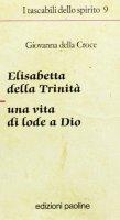 Elisabetta della Trinità. Una vita di lode a Dio - Giovanna della Croce