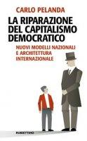 La riparazione del capitalismo democratico. Nuovi modelli nazionali e architettura internazionale - Pelanda Carlo
