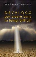 Decalogo per vivere bene in tempi difficili - Trossero René J.
