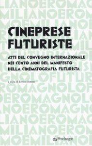 Copertina di 'Cineprese futuriste. Atti del Convegno internazionale nei cento anni del Manifesto della cinematografia futurista (Roma, 28 novembre 2016)'