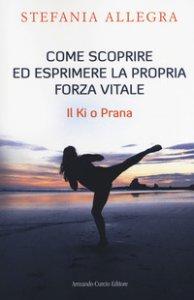Copertina di 'Come scoprire ed esprimere la propria forza vitale. Il Ki o Prana'