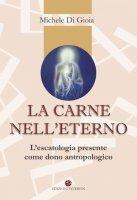 carne nell'eterno.. L'escatologia presente come dono antropologico. (La) - Michele Di Gioia