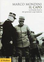 Il capo. La grande guerra del generale Luigi Cadorna - Mondini Marco