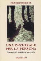 Una pastorale per la persona. Manuale di psicologia pastorale - Parisi Francesco
