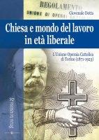 Chiesa e mondo del lavoro in età liberale. L'Unione operaia cattolica di Torino (1871-1923) - Dotta Giovenale