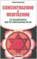 Concentrazione e meditazione. La via più breve per la realizzazione di sé - Saraswati Sivananda Swami