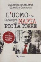 L' uomo che incastrò la mafia. Pio La Torre - Bascietto Giuseppe, Camarca Claudio