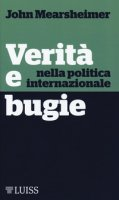 Verità e bugie nella politica internazionale - Mearsheimer John J.