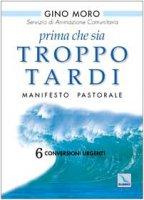Prima che sia troppo tardi. Manifesto pastorale. 6 conversioni urgenti - Moro Gino