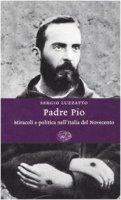 Padre Pio. Miracoli e politica nell'Italia del Novecento - Luzzatto Sergio