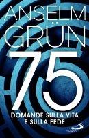 75 domande sulla vita e sulla fede - Anselm Grün